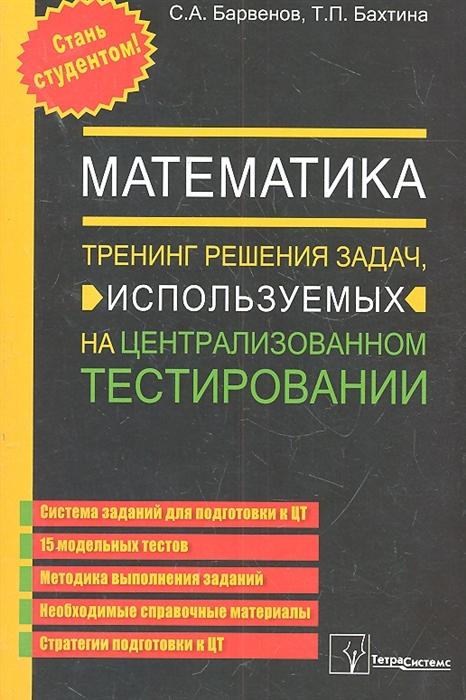 Барвенов С., Бахтина Т. Математика Тренинг решения задач используемых на централизованном тестировании 5 издание