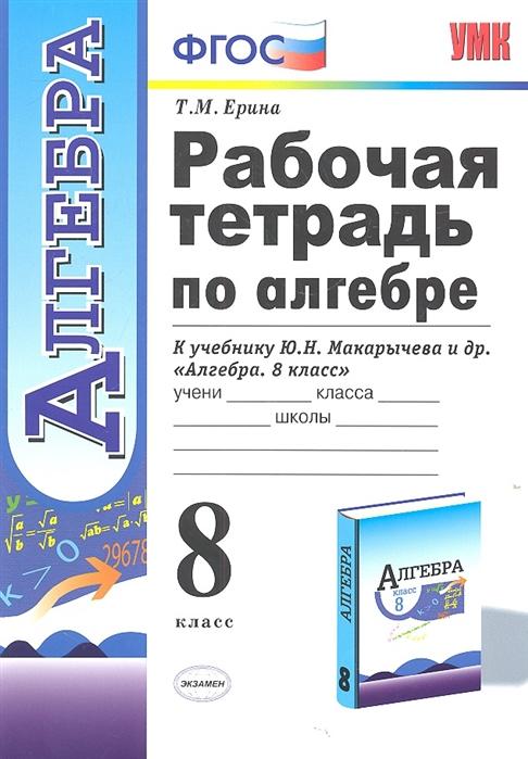 Ерина Т. Рабочая тетрадь по алгебре 8 класс К учебнику Ю Н Макарычева и др недорого