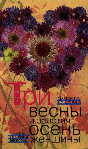Шушунова М. Три весны и золотая осень женщины Книга о женском здоровье