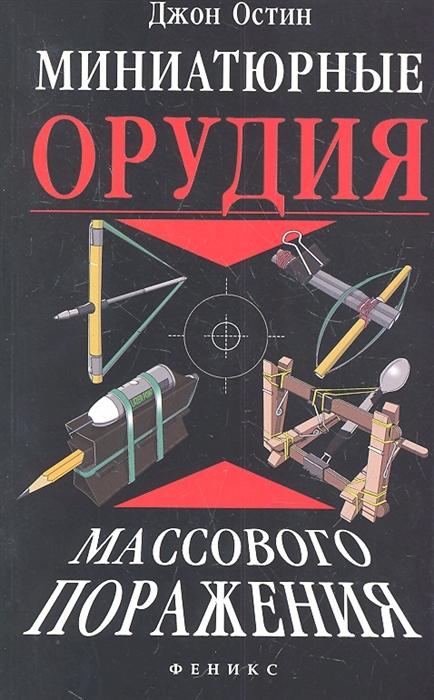 цены Остин Дж. Миниатюрные орудия массового поражения Все что вам нужно для войны бумажными шариками