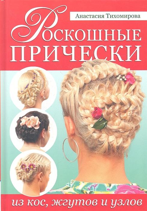 Тихомирова А. Роскошные прически из кос жгутов и узлов