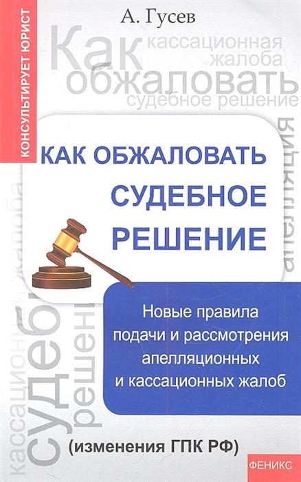 Гусев А. Как обжаловать судебное решение Новые правила подачи и рассмотрения апелляционных и кассационных жалоб изменения ГПК РФ