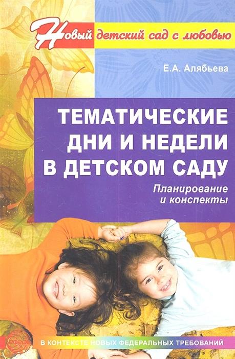 Алябьева Е. Тематические дни и недели в детском саду Планирование и конспекты Второе издание дополненное и исправленное