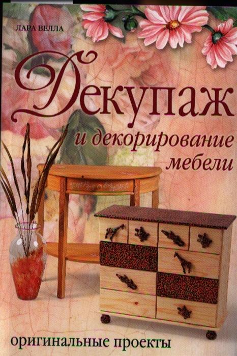 декорирование Велла Л. Декупаж и декорирование мебели Оригинальные проекты