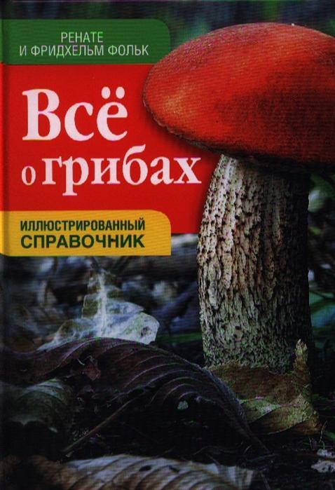 Все о грибах Иллюстрированный справочник