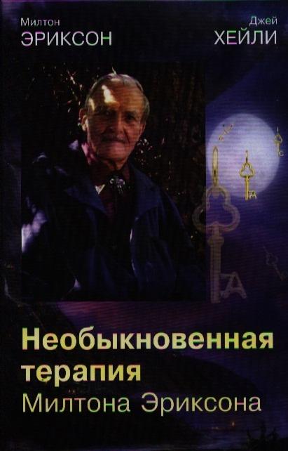Эриксон М., Хейли Дж. Необыкновенная терапия Милтона Эриксона