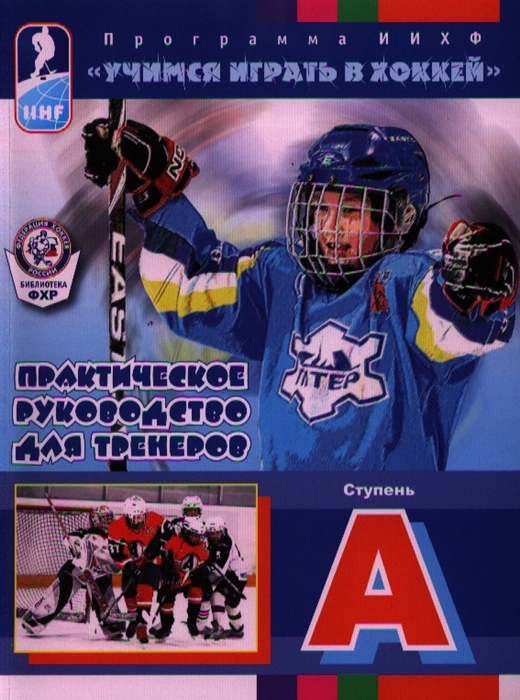 Практическое руководство для тренеров Ступень А Программа ИИХФ Учимся играть в хоккей Практическое руководство для тренеров
