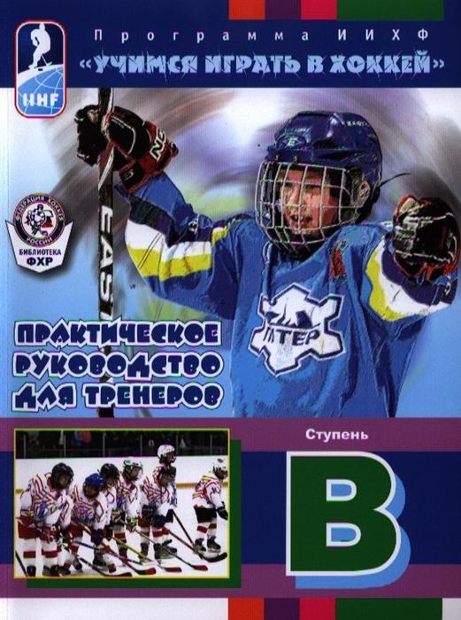 Практическое руководство для тренеров Ступень В Программа ИИХФ Учимся играть в хоккей Практическое руководство для тренеров Ступень В