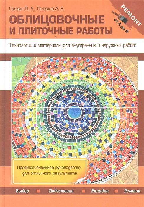 Галкин П., Галкина А. Облицовочные и плиточные работы Технологии и материалы для внутренних и наружных работ