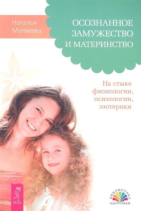 Матвеева Н. Осознанное замужество и материнство На стыке физиологии психологии эзотерики