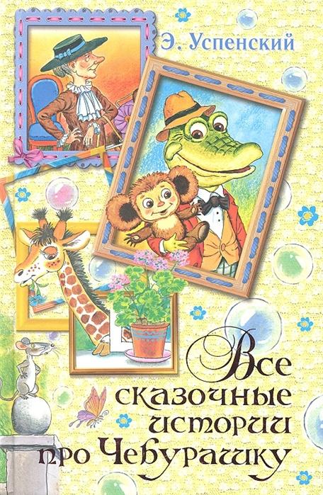Успенский Э. Все сказочные истории про Чебурашку
