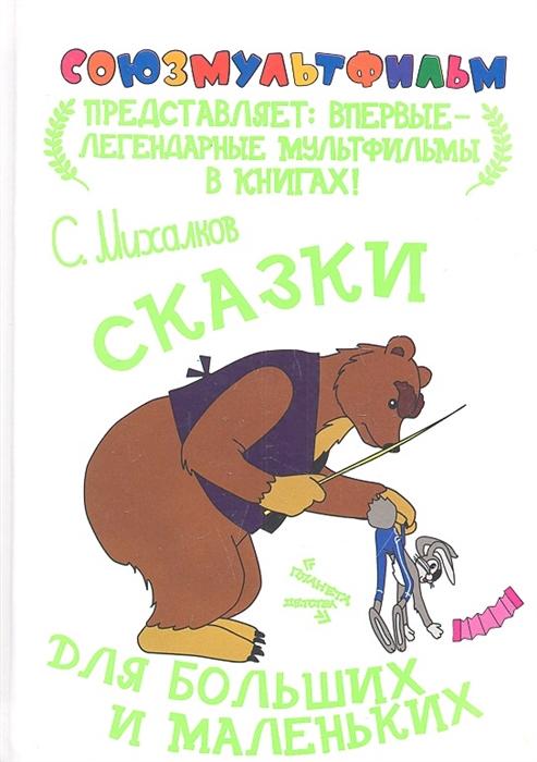 Михалков С. Сказки для больших и маленьких александр миронов удача для маленьких ибольших