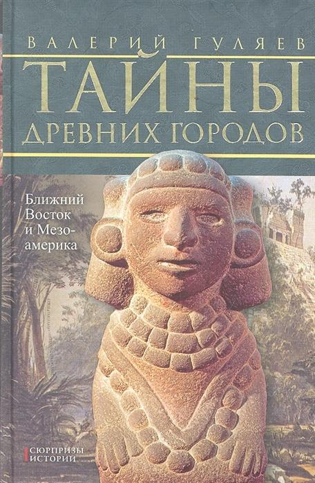 Тайны древних городов Ближний Восток и Мезоамерика