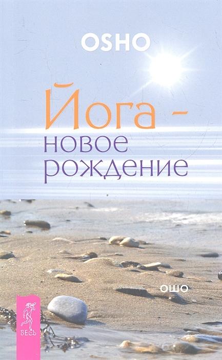 Ошо Йога - новое рождение эрин байрон ошо фред алан вольф йога для творческой души йога путешествия во времени йога новое рождение комплект из 3 х книг