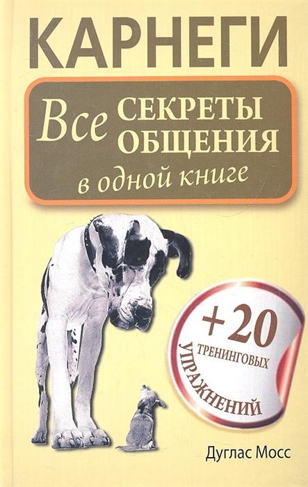 Мосс Д. Карнеги Все секреты общения в одной книге