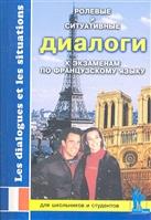 Ролевые и ситуативные диалоги к экзаменам по французскому языку. Пособие по современному разговорному языку с заданиями