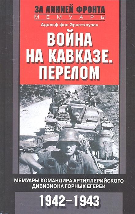 Эрнстхаузен А. Война на Кавказе Перелом Мемуары командира артиллерийского девизиона горных егерей 1942-1943