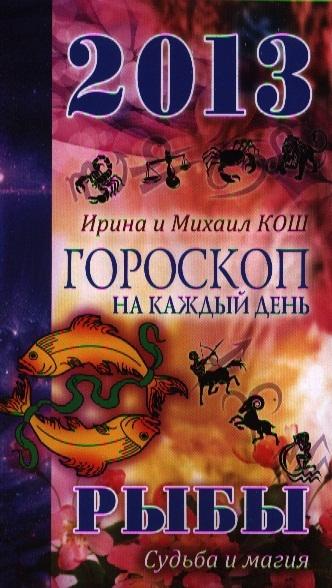 Звезды и судьбы Гороскоп на каждый день 2013 Рыбы