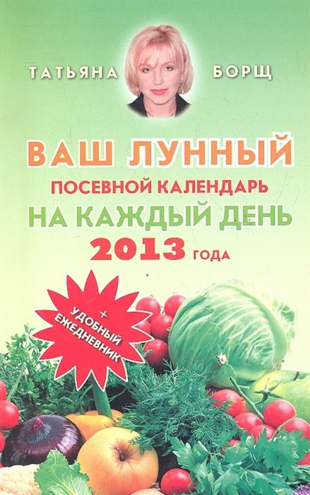 Борщ Т. Ваш лунный посевной календарь на каждый день 2013 года удобный ежедневник календарь 58 года