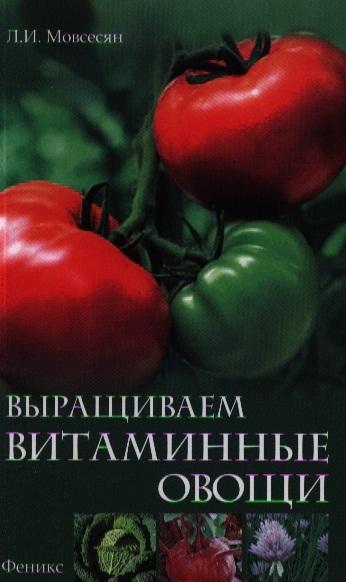 Мовсесян Л. Выращиваем витаминные овощи выращиваем овощи секреты сверхурожая