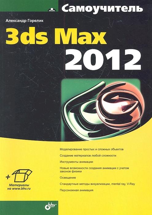 Горелик А. Самоучитель 3ds Max 2012 александр горелик самоучитель 3ds max 2018