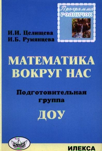 Целищева И., Румянцева И. Математика вокруг нас Подготовительная группа ДОУ