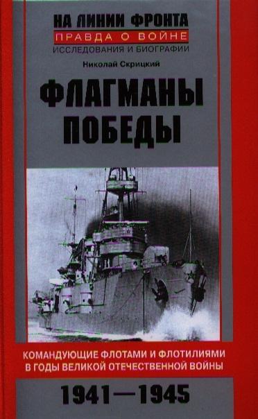 Скрицкий Н. Флагманы Победы Командующие флотами и флотилиями в годы Великой Отечественной войны 1941-1945