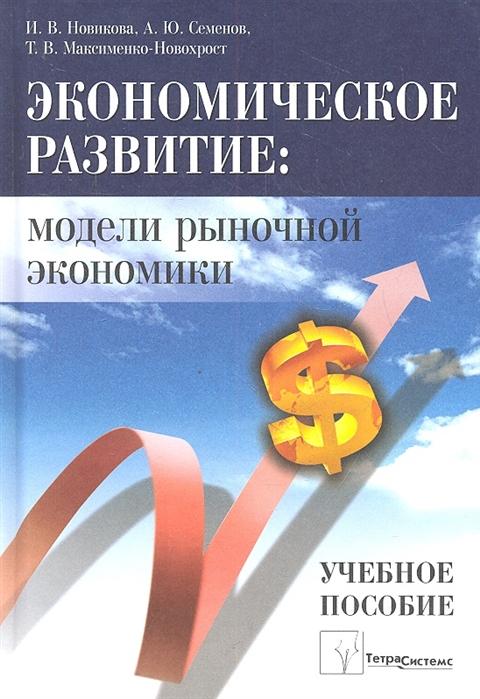 Новикова И., Семенов А. и др. Экономическое развитие модели рыночной экономики василий семенов социально экономическое развитие современной россии