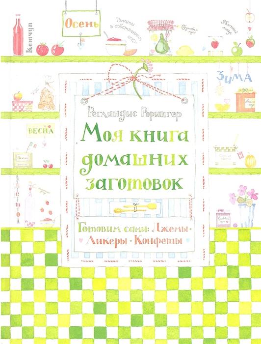 Рорингер Р. Моя книга домашних заготовок Готовим сами джемы ликеры конфеты цены онлайн