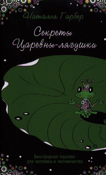 Гарбер Н. Секреты Царевны-лягушки Биосферная терапия для человека и человечества дмитриева н богачек и неврозы и невротики глубинная терапия с помощью ассоциативных карт