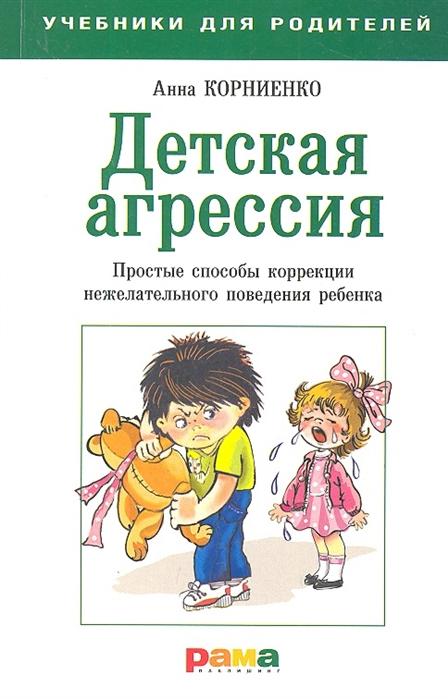Корниенко А. Детская агрессия Простые способы коррекции нежелательного поведения ребенка ирина циркунова детская агрессия