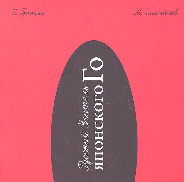 Гришин И., Емельянов М. Русский Учитель Японского Го Нижний том 2-е издание гришин в энергетические войны 2
