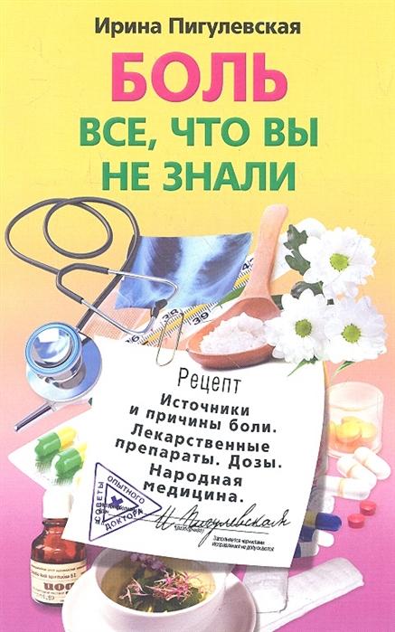Фото - Пигулевская И. Боль Все что вы не знали Источники и причины боли Лекарственные препараты Дозы Народная медицина лекарственные препараты