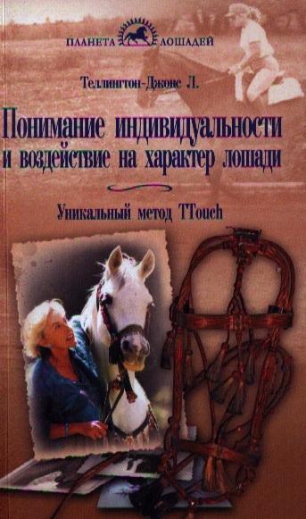 Теллингтон-Джонс Л., Тэйлор С. Понимание индивидуальности и воздействие на характер лошади Уникальный метод Ttouch