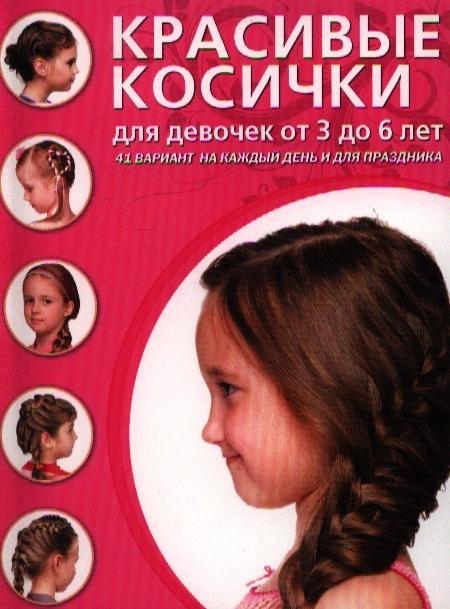 Крашенинникова Д. (ред.) Красивые косички для девочек от 3 до 6 лет 41 вариант на каждый день и для праздника