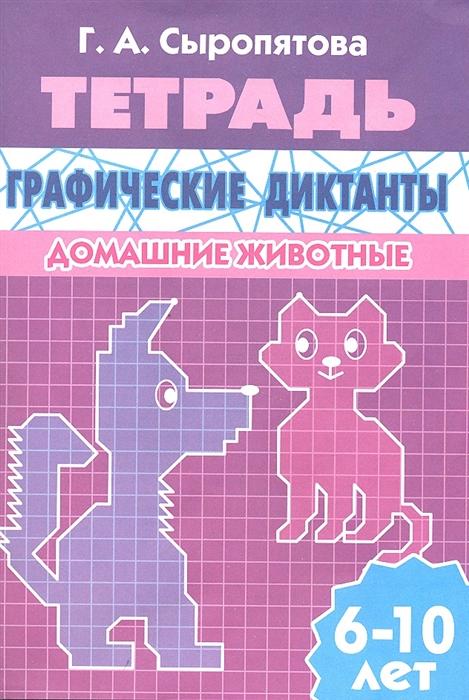 Сыропятова Г. Графические диктанты Домашние животные Для детей 6-10 лет Тетрадь