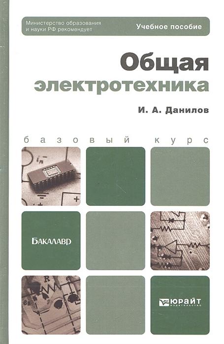Данилов И. Общая электротехника Учебное пособие для бакалавров