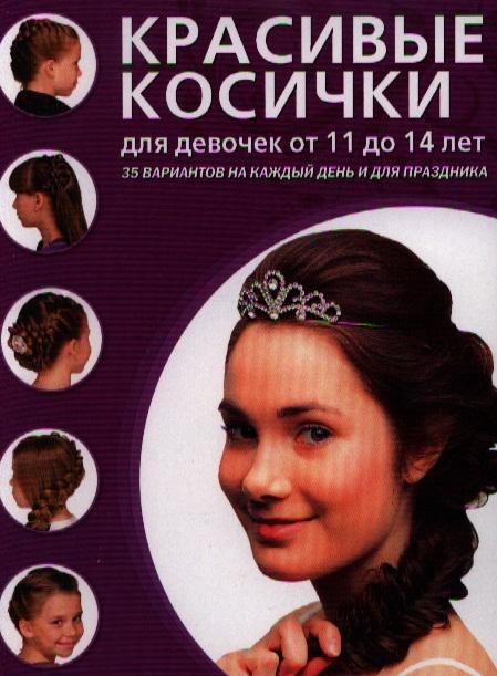 Крашенинникова Д. (ред.) Красивые косички для девочек от 11 до 14 лет 35 вариантов на каждый день и для праздника