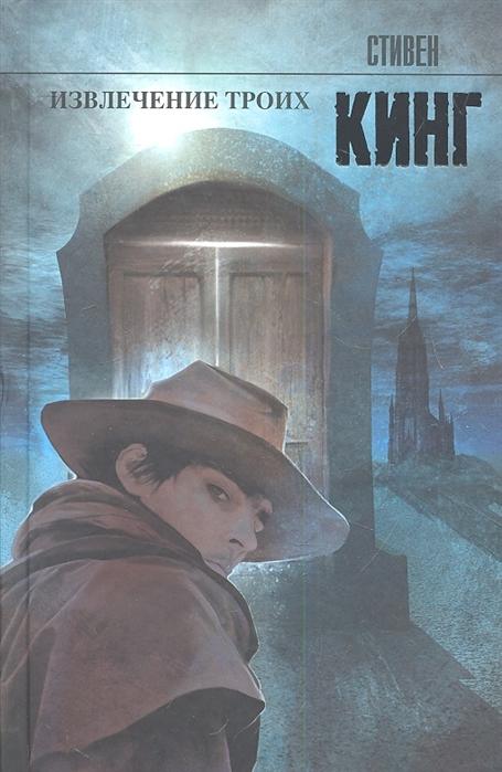 Кинг С. Извлечение троих из цикла Темная Башня кинг с стрелок из цикла темная башня роман
