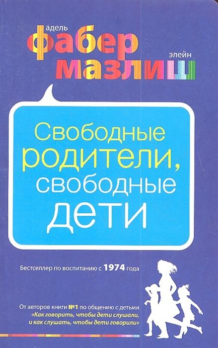 Фабер А., Мазлиш Э. Свободные родители свободные дети