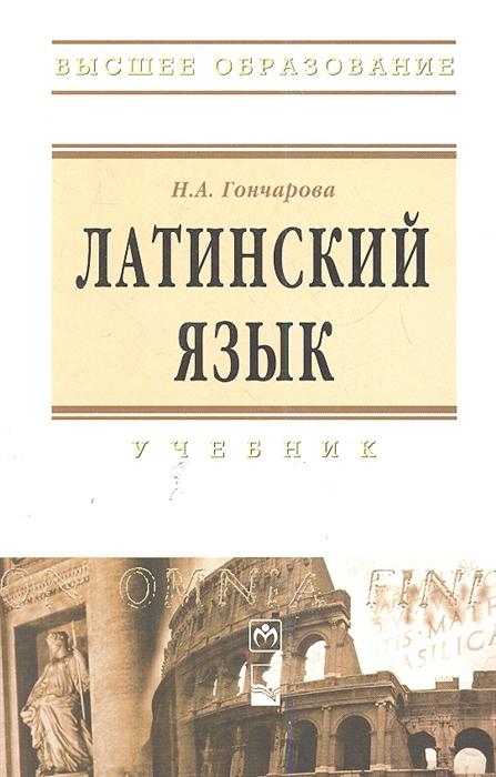 Гончарова Н. Латинский язык Учебник Пятое издание исправленное и дополненное