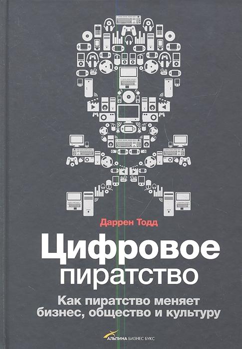 Тодд Д. Цифровое пиратство Как пиратство меняет бизнес общество и культуру