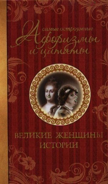 Мишаненкова Е. (сост.) Самые остроумные афоризмы и цитаты Великие женщины истории