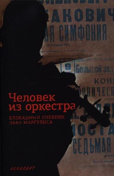 Маргулис Л. Человек из оркестра Блокадный дневник Льва Маргулиса
