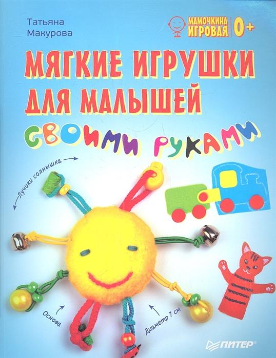 цена Макурова Т. Мягкие игрушки для малышей своими руками онлайн в 2017 году
