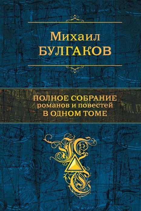 Булгаков М. Полное собрание романов и повестей в одном томе