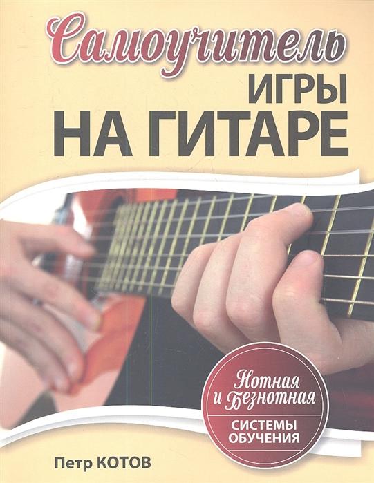 Котов П. Самоучитель игры на гитаре Нотная и безнотная системы обучения цена и фото