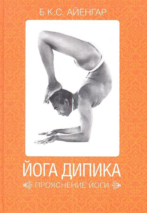 Айенгар Б. Йога Дипика Прояснение йоги айенгар б мое представление йоги