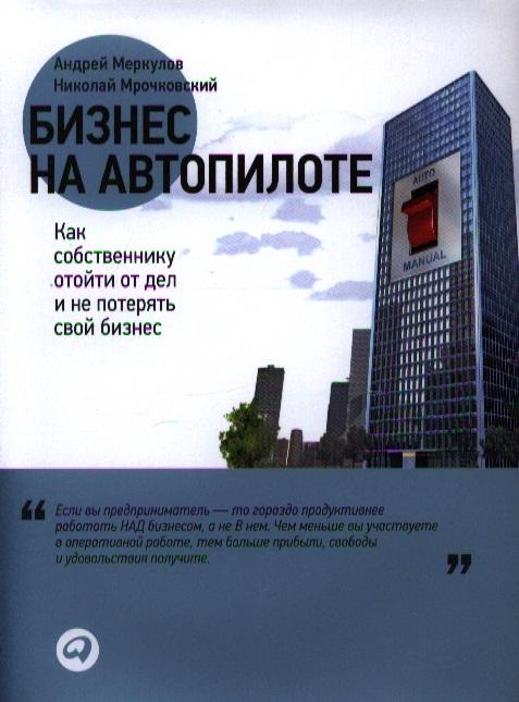 Меркулов А., Мрочковский Н. Бизнес на автопилоте Как собственнику отойти от дел и не потерять свой бизнес