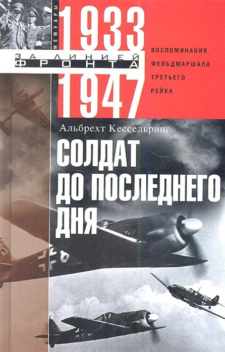 Кессельринг А. Солдат до последнего дня Воспоминания фельдмаршала Третьего рейха 1933-1947 цена 2017
